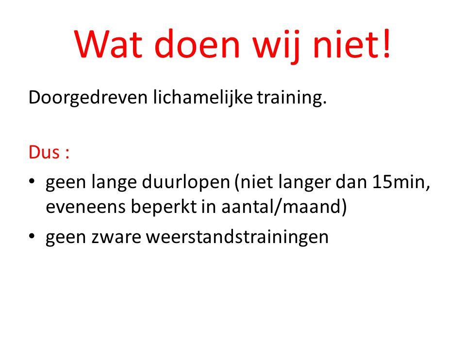 Wat doen wij niet! Doorgedreven lichamelijke training. Dus : geen lange duurlopen (niet langer dan 15min, eveneens beperkt in aantal/maand) geen zware