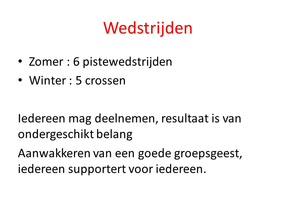 Wedstrijden Zomer : 6 pistewedstrijden Winter : 5 crossen Iedereen mag deelnemen, resultaat is van ondergeschikt belang Aanwakkeren van een goede groe