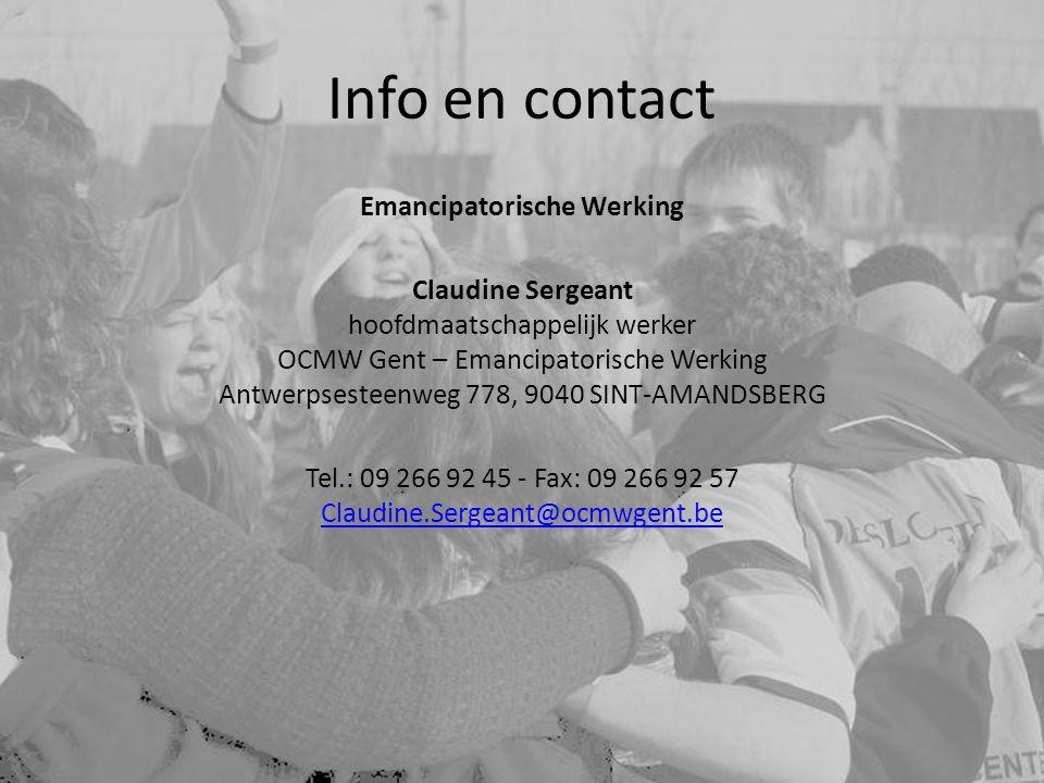Info en contact Emancipatorische Werking Claudine Sergeant hoofdmaatschappelijk werker OCMW Gent – Emancipatorische Werking Antwerpsesteenweg 778, 9040 SINT-AMANDSBERG Tel.: 09 266 92 45 - Fax: 09 266 92 57 Claudine.Sergeant@ocmwgent.be Claudine.Sergeant@ocmwgent.be
