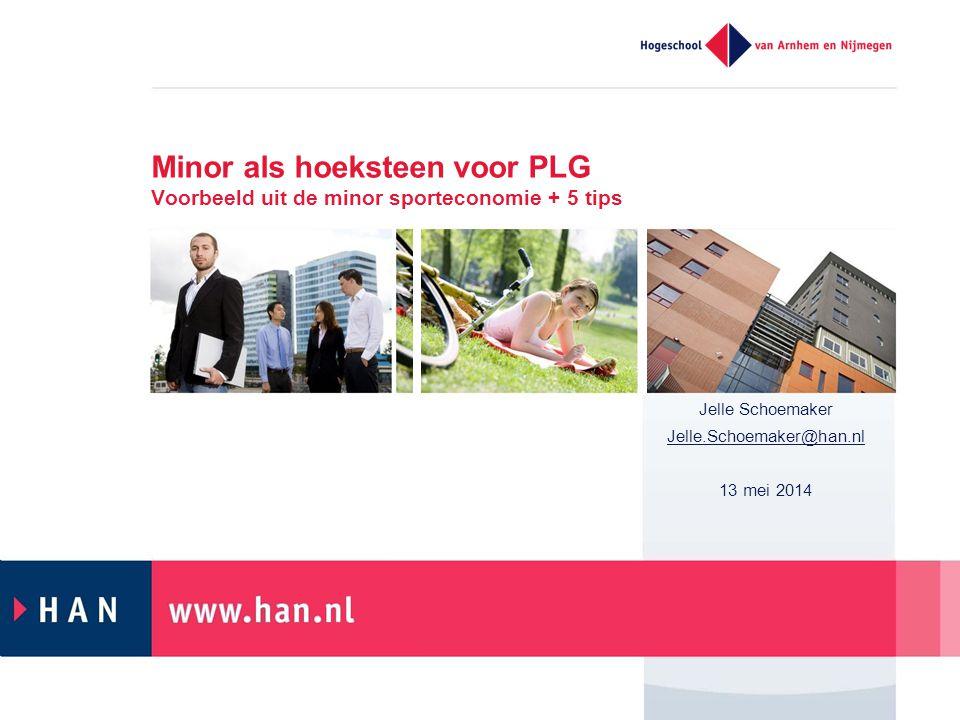 Minor als hoeksteen voor PLG Voorbeeld uit de minor sporteconomie + 5 tips Jelle Schoemaker Jelle.Schoemaker@han.nl 13 mei 2014