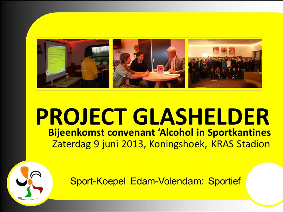 Sport-Koepel Edam-Volendam: Sportief en Betrokken! PROJECT GLASHELDER Bijeenkomst convenant 'Alcohol in Sportkantines Zaterdag 9 juni 2013, Koningshoe