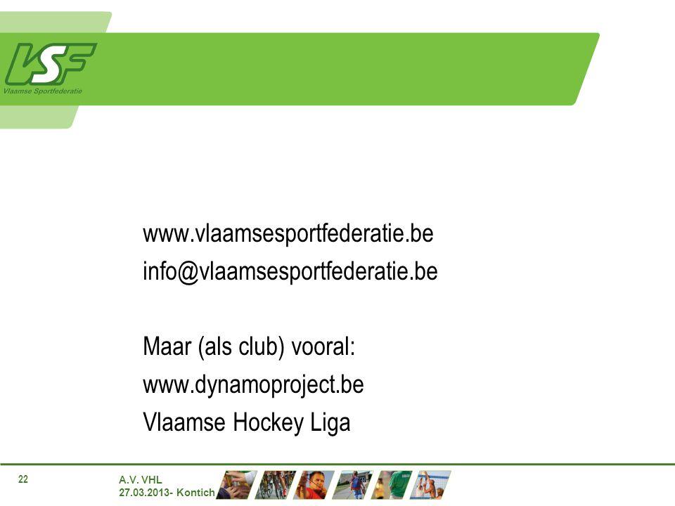 A.V. VHL 27.03.2013- Kontich 22 www.vlaamsesportfederatie.be info@vlaamsesportfederatie.be Maar (als club) vooral: www.dynamoproject.be Vlaamse Hockey