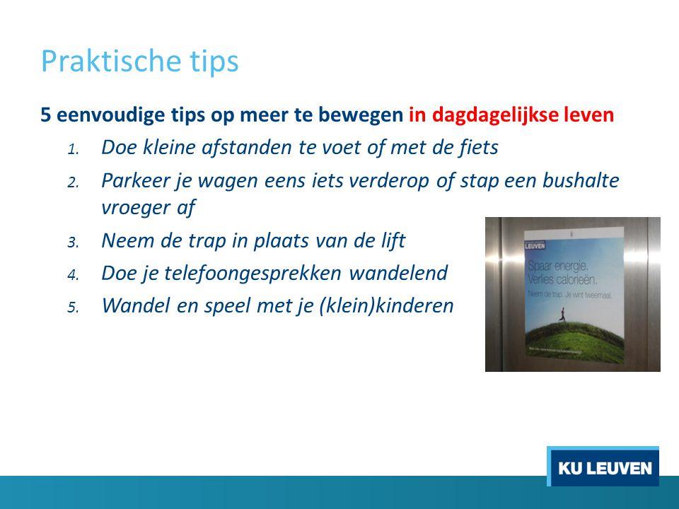 Praktische tips 5 eenvoudige tips op meer te bewegen in dagdagelijkse leven 1. Doe kleine afstanden te voet of met de fiets 2. Parkeer je wagen eens i