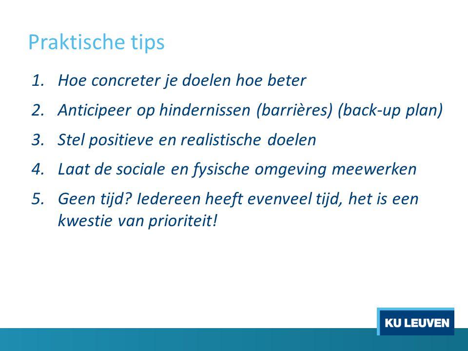 Praktische tips 1.Hoe concreter je doelen hoe beter 2.Anticipeer op hindernissen (barrières) (back-up plan) 3.Stel positieve en realistische doelen 4.