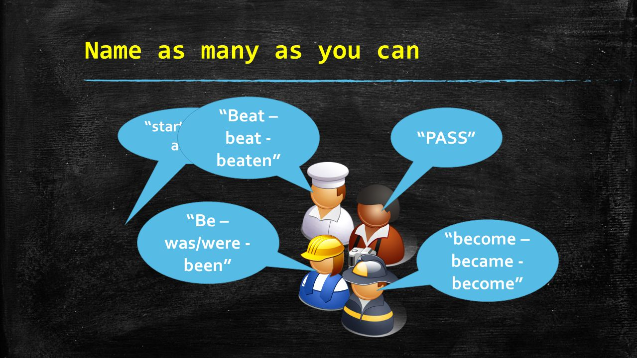 "Name as many as you can ""starting with a …B"" ""become – became - become"" ""Be – was/were - been"" ""PASS"" ""Beat – beat - beaten"""
