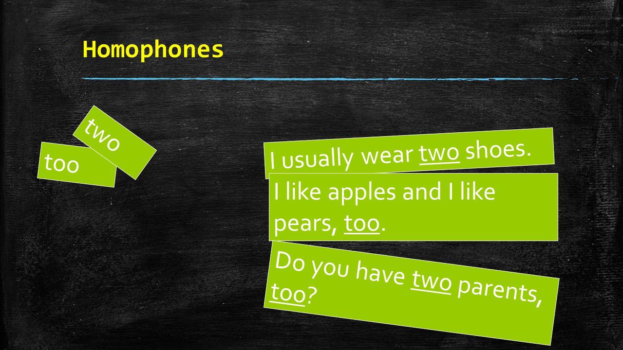 Homophones too two I usually wear two shoes.I like apples and I like pears, too.