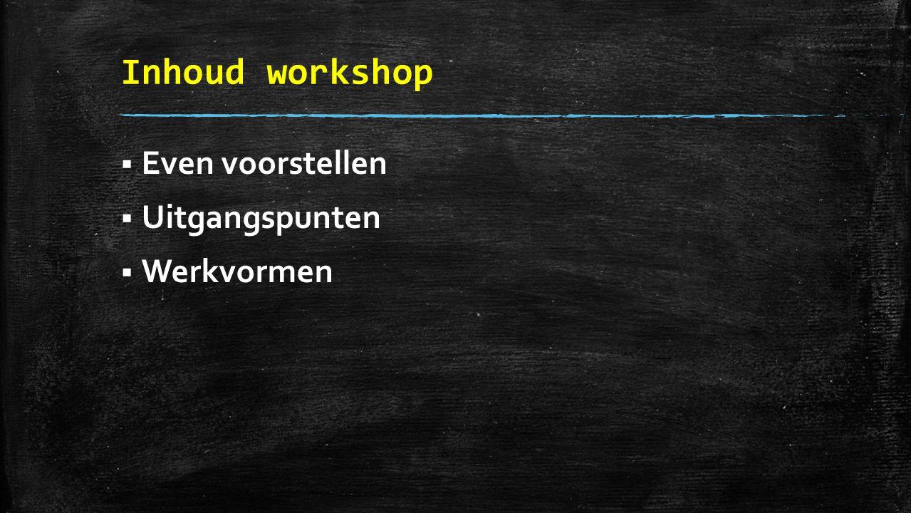 Inhoud workshop  Even voorstellen  Uitgangspunten  Werkvormen