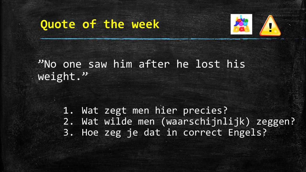 Quote of the week No one saw him after he lost his weight. 1.Wat zegt men hier precies.