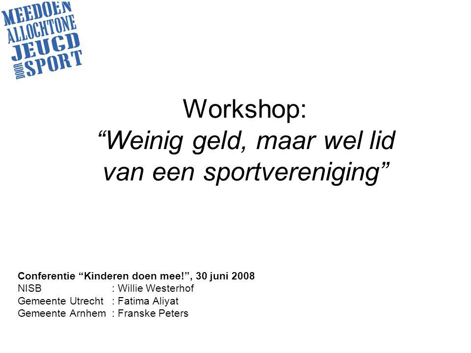 Workshop: Weinig geld, maar wel lid van een sportvereniging Conferentie Kinderen doen mee! , 30 juni 2008 NISB: Willie Westerhof Gemeente Utrecht: Fatima Aliyat Gemeente Arnhem: Franske Peters