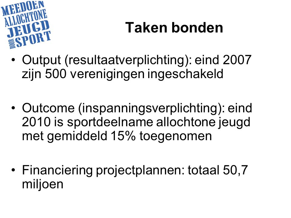 Taken bonden Output (resultaatverplichting): eind 2007 zijn 500 verenigingen ingeschakeld Outcome (inspanningsverplichting): eind 2010 is sportdeelname allochtone jeugd met gemiddeld 15% toegenomen Financiering projectplannen: totaal 50,7 miljoen