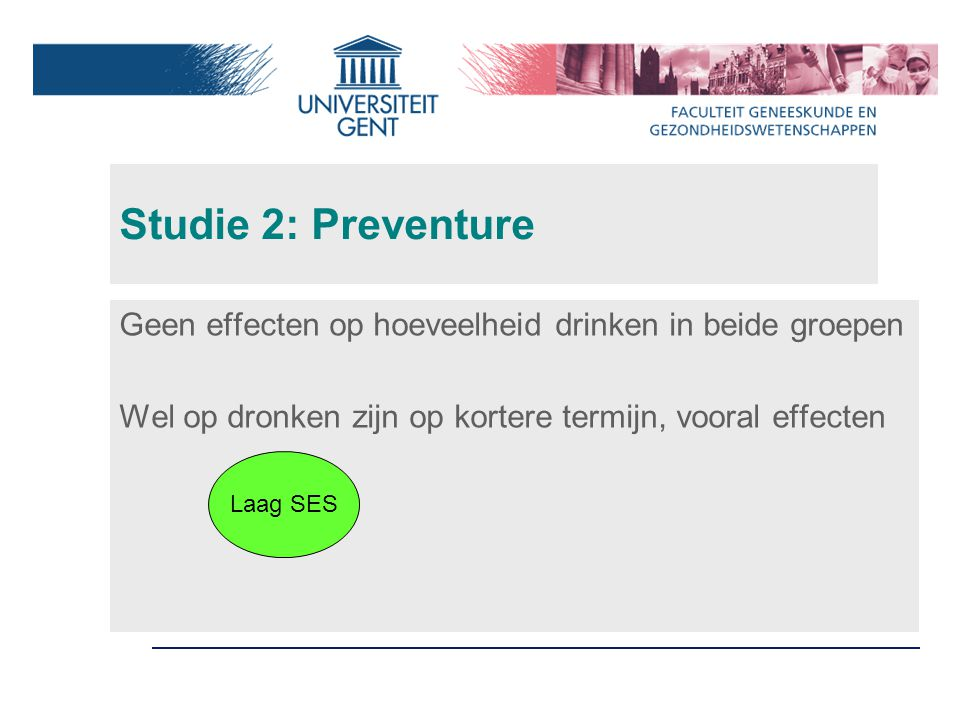 Studie 2: Preventure Geen effecten op hoeveelheid drinken in beide groepen Wel op dronken zijn op kortere termijn, vooral effecten Laag SES