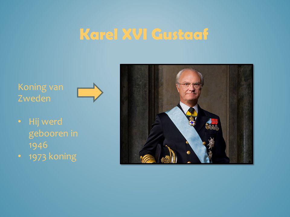 Karel XVI Gustaaf Koning van Zweden Hij werd gebooren in 1946 1973 koning