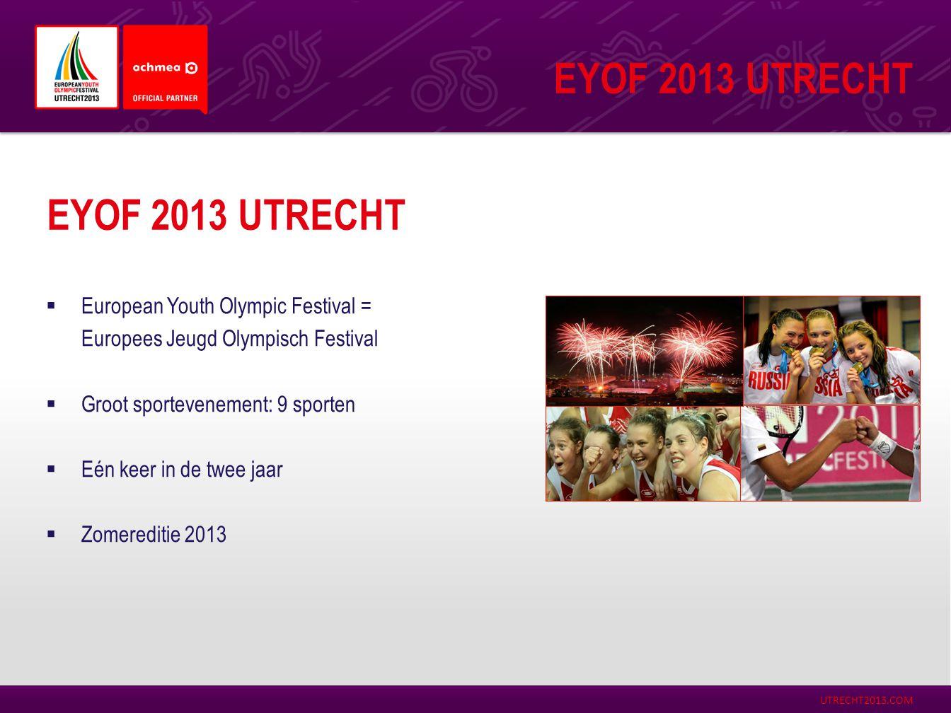 UTRECHT2013.COM EYOF 2013 UTRECHT  European Youth Olympic Festival = Europees Jeugd Olympisch Festival  Groot sportevenement: 9 sporten  Eén keer i