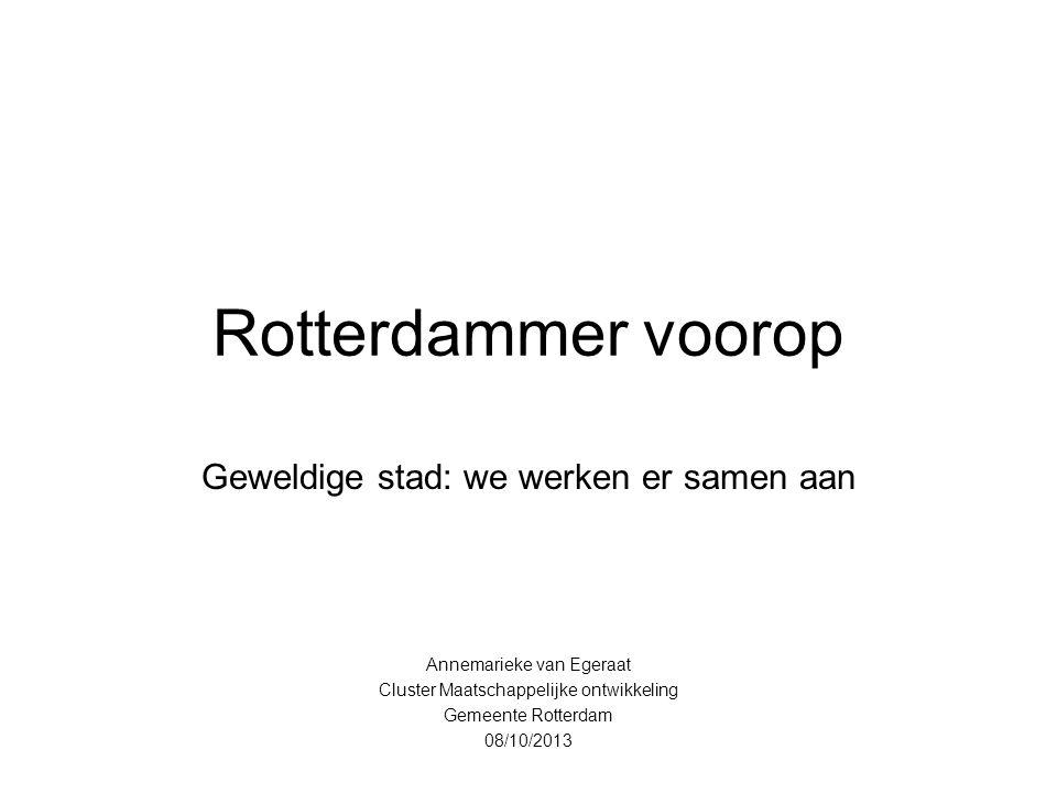 Rotterdammer voorop Geweldige stad: we werken er samen aan Annemarieke van Egeraat Cluster Maatschappelijke ontwikkeling Gemeente Rotterdam 08/10/2013