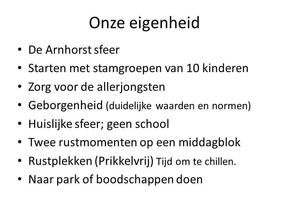 Onze eigenheid De Arnhorst sfeer Starten met stamgroepen van 10 kinderen Zorg voor de allerjongsten Geborgenheid (duidelijke waarden en normen) Huisli