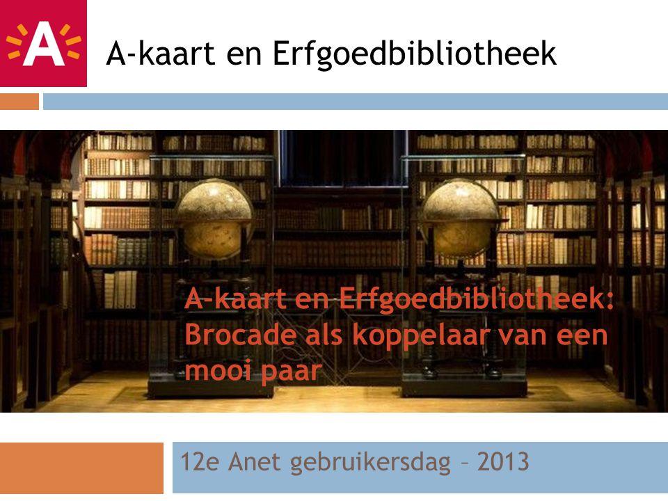 A-kaart en Erfgoedbibliotheek: Brocade als koppelaar van een mooi paar 12e Anet gebruikersdag – 2013 A-kaart en Erfgoedbibliotheek