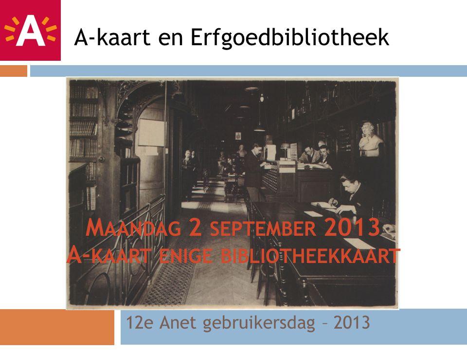 12e Anet gebruikersdag – 2013 A-kaart en Erfgoedbibliotheek M AANDAG 2 SEPTEMBER 2013 A- KAART ENIGE BIBLIOTHEEKKAART