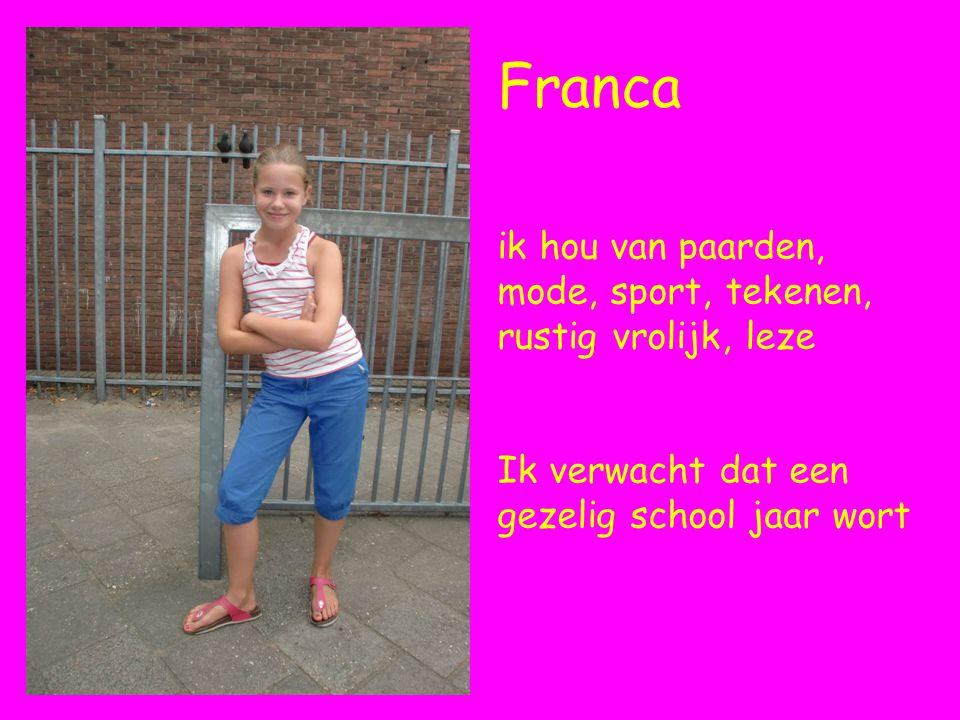 Franca ik hou van paarden, mode, sport, tekenen, rustig vrolijk, leze Ik verwacht dat een gezelig school jaar wort