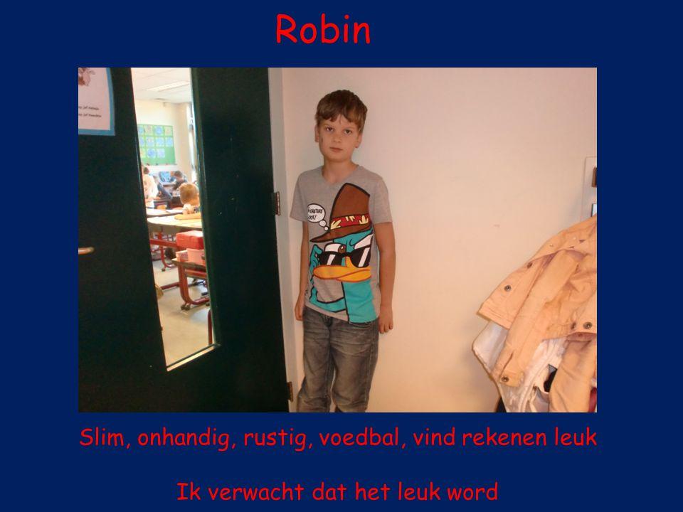 Robin Slim, onhandig, rustig, voedbal, vind rekenen leuk Ik verwacht dat het leuk word