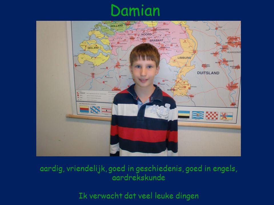 Damian aardig, vriendelijk, goed in geschiedenis, goed in engels, aardrekskunde Ik verwacht dat veel leuke dingen