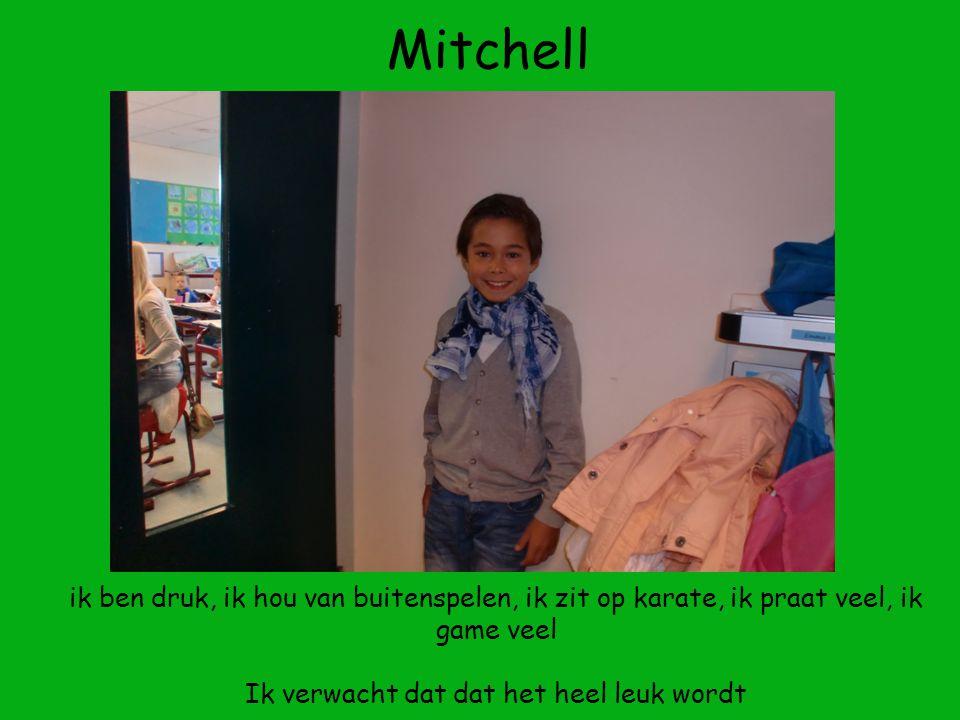 Mitchell ik ben druk, ik hou van buitenspelen, ik zit op karate, ik praat veel, ik game veel Ik verwacht dat dat het heel leuk wordt