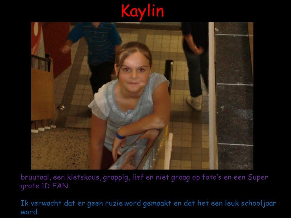 Kaylin bruutaal, een kletskous, grappig, lief en niet graag op foto's en een Super grote 1D FAN Ik verwacht dat er geen ruzie word gemaakt en dat het