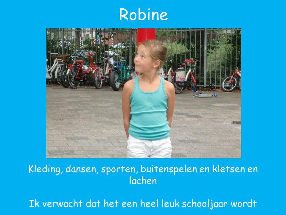 Robine Kleding, dansen, sporten, buitenspelen en kletsen en lachen Ik verwacht dat het een heel leuk schooljaar wordt