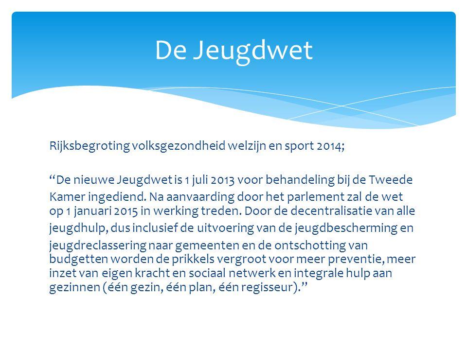 """Rijksbegroting volksgezondheid welzijn en sport 2014; """"De nieuwe Jeugdwet is 1 juli 2013 voor behandeling bij de Tweede Kamer ingediend. Na aanvaardin"""
