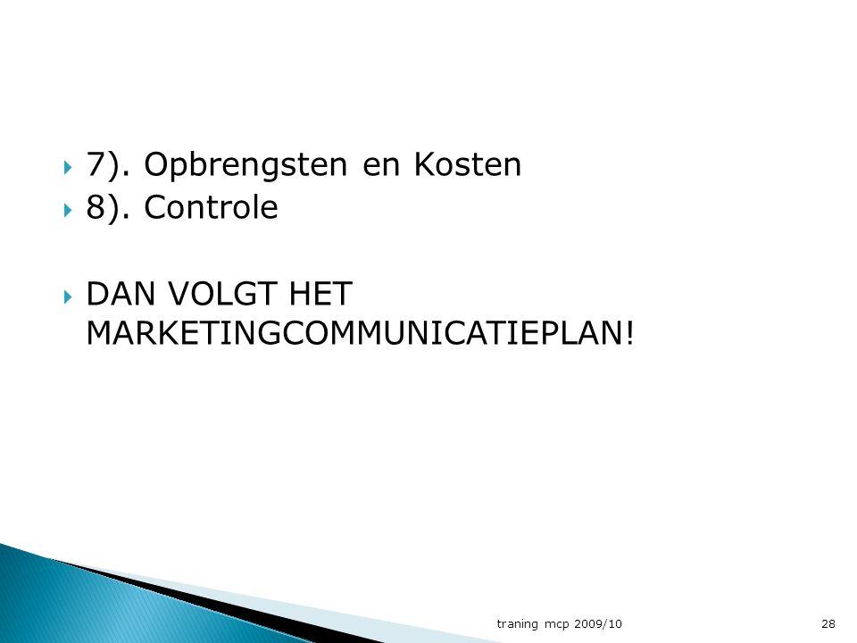  7). Opbrengsten en Kosten  8). Controle  DAN VOLGT HET MARKETINGCOMMUNICATIEPLAN! traning mcp 2009/1028