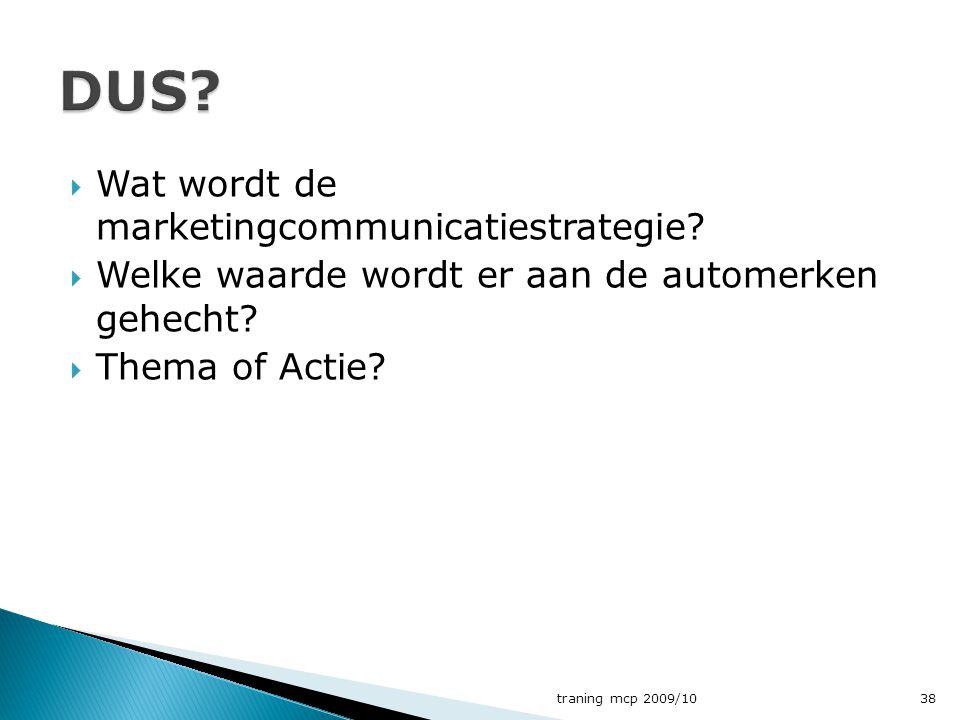  Wat wordt de marketingcommunicatiestrategie?  Welke waarde wordt er aan de automerken gehecht?  Thema of Actie? traning mcp 2009/1038