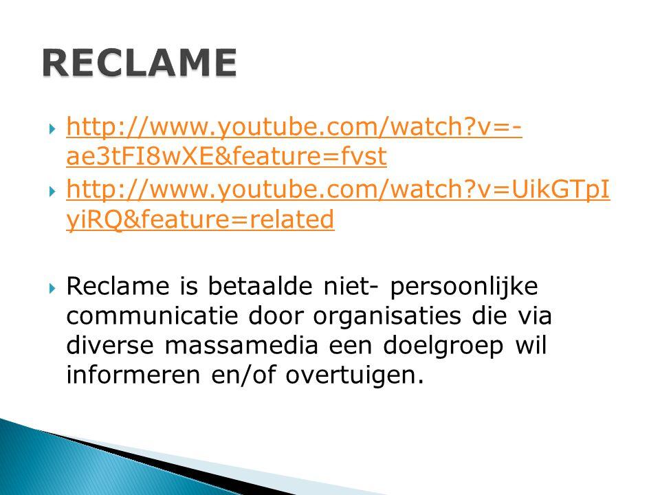  http://www.youtube.com/watch?v=- ae3tFI8wXE&feature=fvst http://www.youtube.com/watch?v=- ae3tFI8wXE&feature=fvst  http://www.youtube.com/watch?v=UikGTpI yiRQ&feature=related http://www.youtube.com/watch?v=UikGTpI yiRQ&feature=related  Reclame is betaalde niet- persoonlijke communicatie door organisaties die via diverse massamedia een doelgroep wil informeren en/of overtuigen.