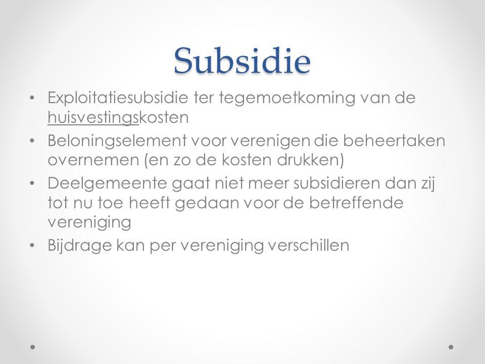 Subsidie Exploitatiesubsidie ter tegemoetkoming van de huisvestingskosten Beloningselement voor verenigen die beheertaken overnemen (en zo de kosten drukken) Deelgemeente gaat niet meer subsidieren dan zij tot nu toe heeft gedaan voor de betreffende vereniging Bijdrage kan per vereniging verschillen