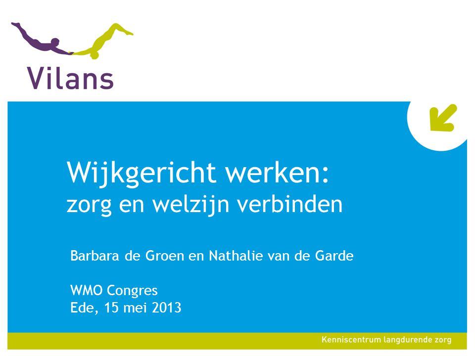 Wijkgericht werken: zorg en welzijn verbinden Barbara de Groen en Nathalie van de Garde WMO Congres Ede, 15 mei 2013