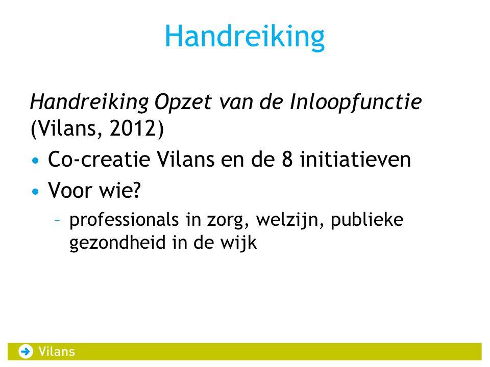 Handreiking Handreiking Opzet van de Inloopfunctie (Vilans, 2012) Co-creatie Vilans en de 8 initiatieven Voor wie? –professionals in zorg, welzijn, pu