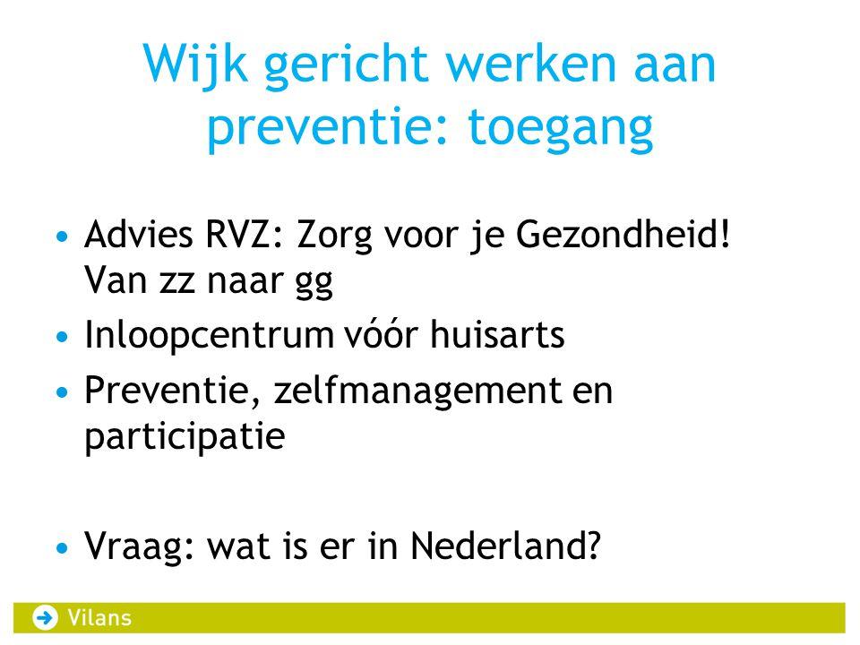 Wijk gericht werken aan preventie: toegang Advies RVZ: Zorg voor je Gezondheid! Van zz naar gg Inloopcentrum vóór huisarts Preventie, zelfmanagement e