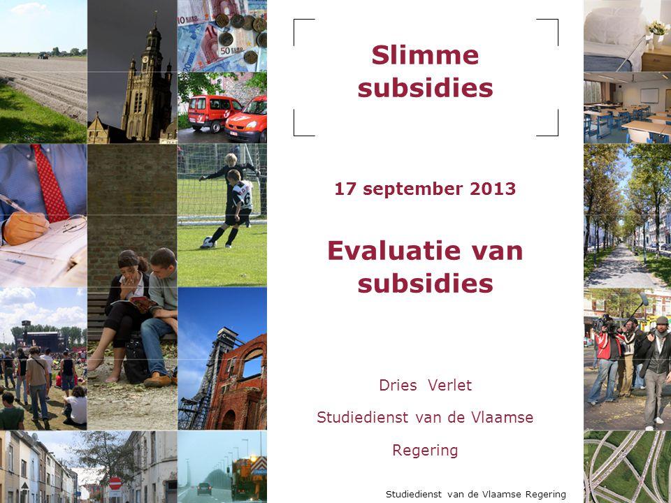 Studiedienst van de Vlaamse Regering Slimme subsidies 17 september 2013 Evaluatie van subsidies Dries Verlet Studiedienst van de Vlaamse Regering