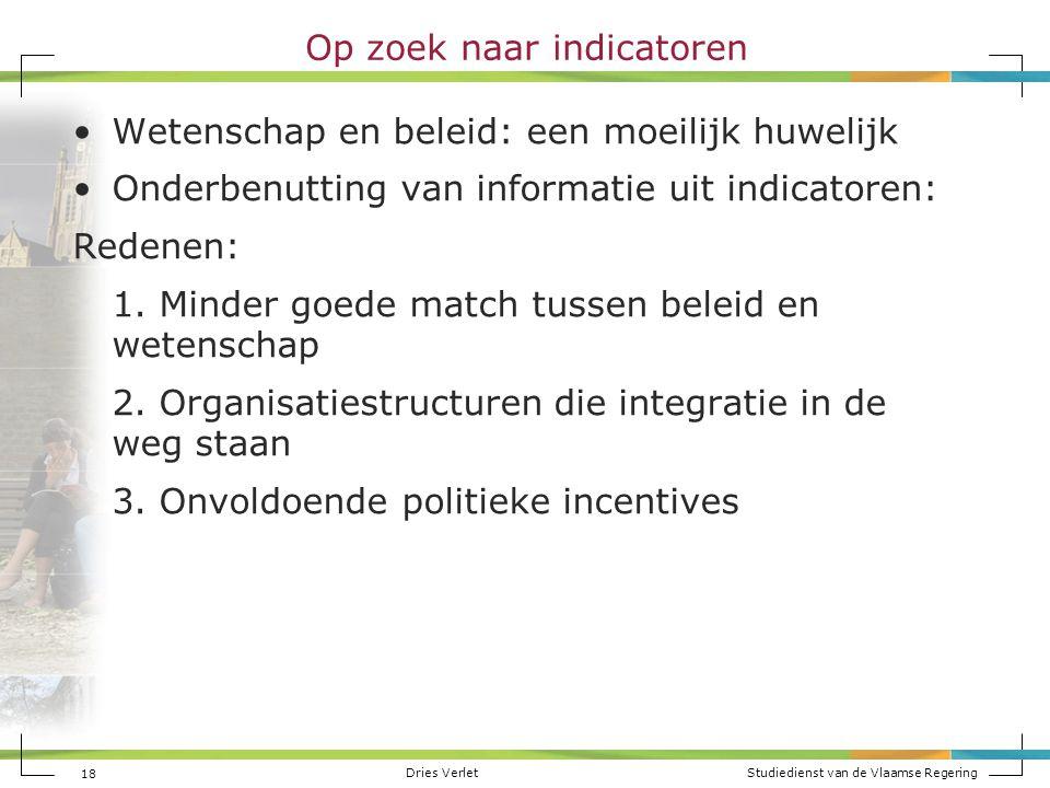 Dries Verlet Studiedienst van de Vlaamse Regering 18 Op zoek naar indicatoren Wetenschap en beleid: een moeilijk huwelijk Onderbenutting van informati