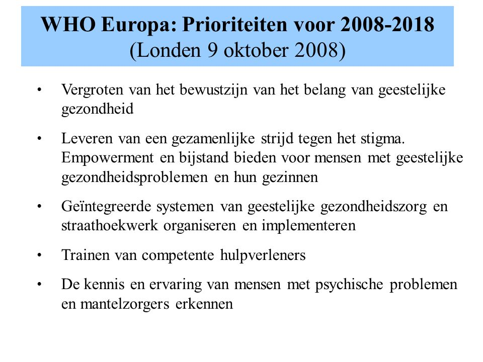Aanbevelingen voor geestelijke gezondheidszorg in de samenleving (WHO 2005) Voorzien van rehabilitatie en behandelprogramma's in de samenleving Ontwikkelen van gespecialiseerde geestelijke gezondheidszorg voor de behandeling van en zorg voor mensen in de gemeenschap.
