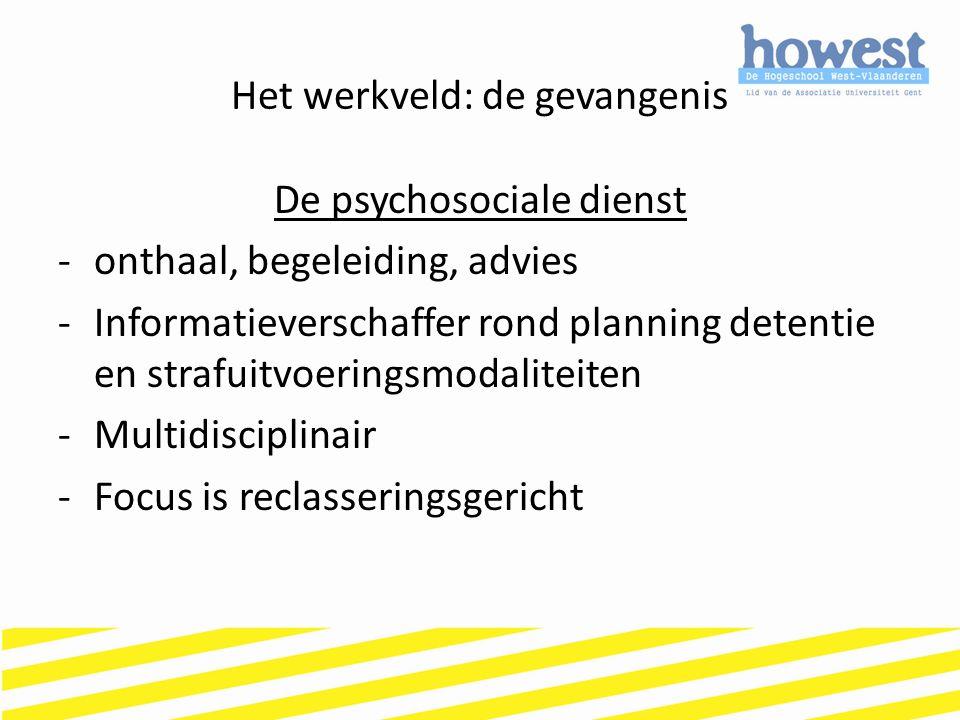 Het werkveld: de gevangenis De psychosociale dienst -onthaal, begeleiding, advies -Informatieverschaffer rond planning detentie en strafuitvoeringsmod