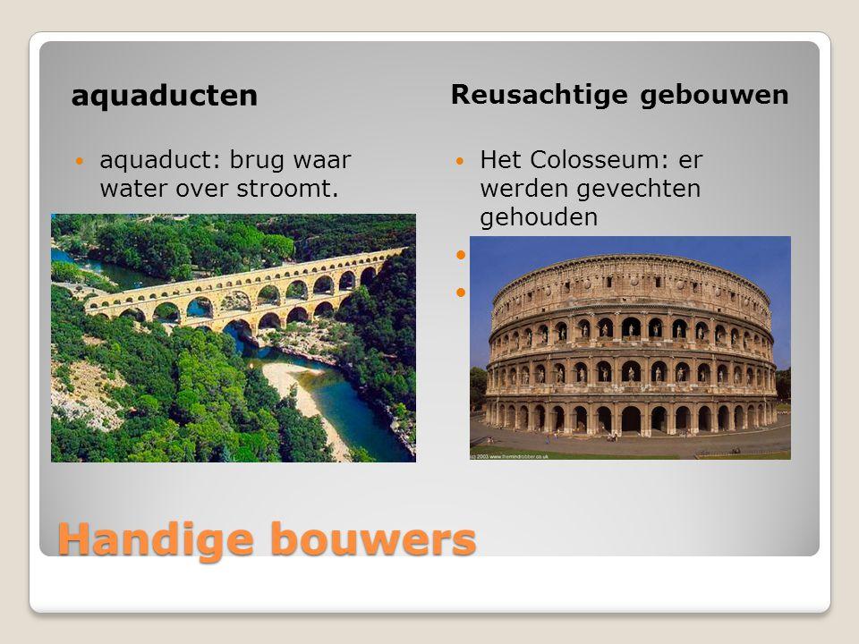 Handige bouwers aquaducten Reusachtige gebouwen aquaduct: brug waar water over stroomt. Het Colosseum: er werden gevechten gehouden