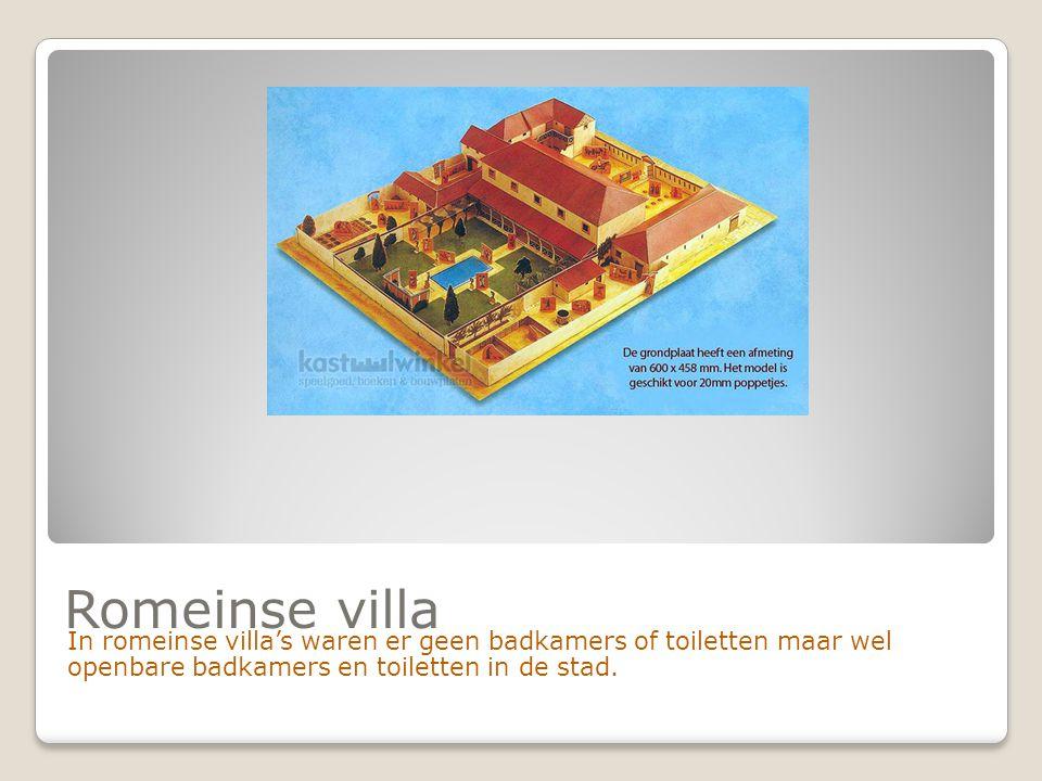 Romeinse villa In romeinse villa's waren er geen badkamers of toiletten maar wel openbare badkamers en toiletten in de stad.