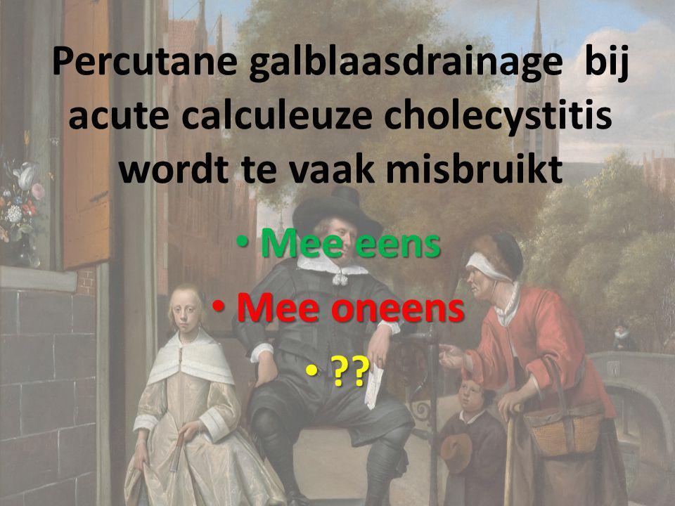 Percutane galblaasdrainage bij acute calculeuze cholecystitis wordt te vaak misbruikt Mee eens Mee eens Mee oneens Mee oneens ?? ??