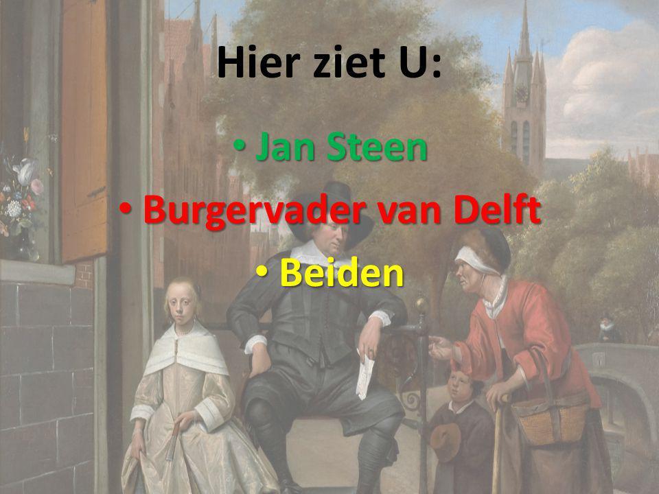 Hier ziet U: Jan Steen Jan Steen Burgervader van Delft Burgervader van Delft Beiden Beiden