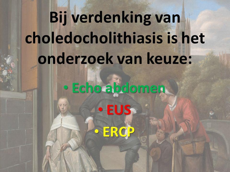 Bij verdenking van choledocholithiasis is het onderzoek van keuze: Echo abdomen Echo abdomen EUS EUS ERCP ERCP