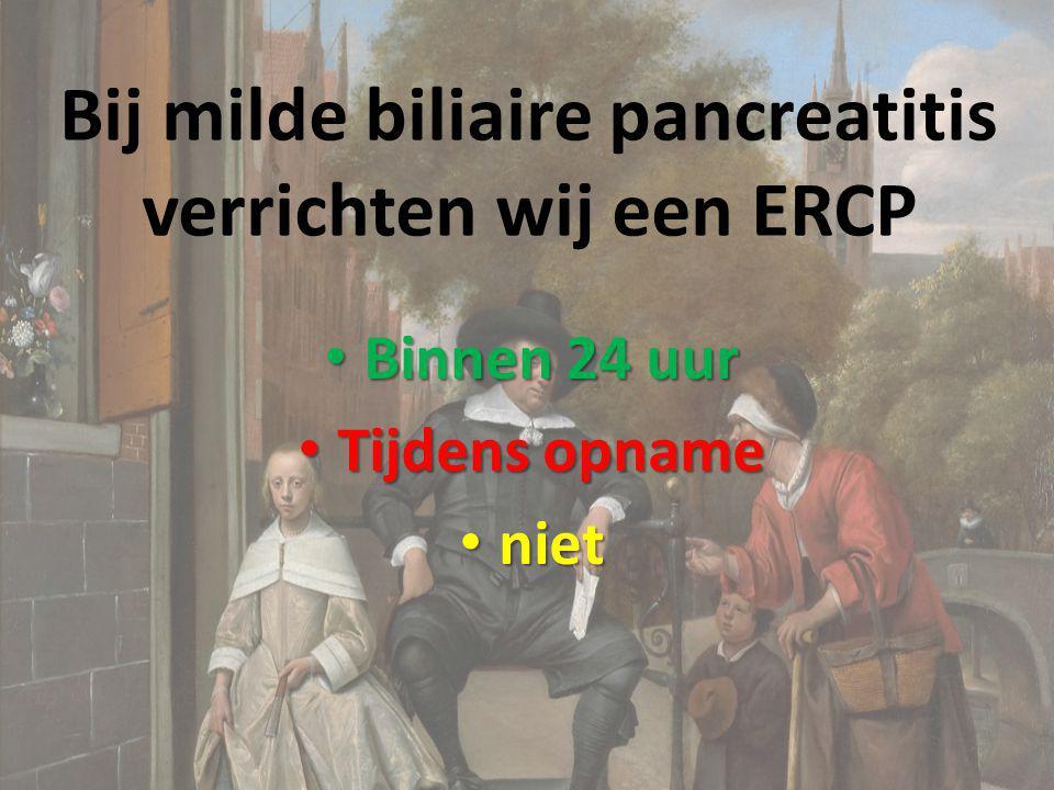 Bij milde biliaire pancreatitis verrichten wij een ERCP Binnen 24 uur Binnen 24 uur Tijdens opname Tijdens opname niet niet