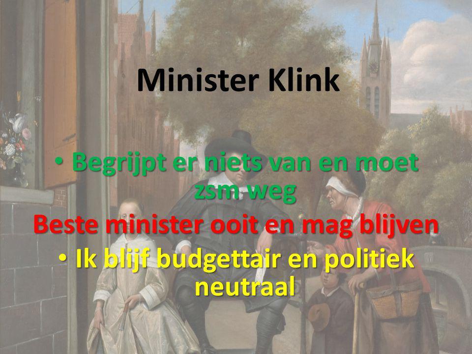 Minister Klink Begrijpt er niets van en moet zsm weg Begrijpt er niets van en moet zsm weg Beste minister ooit en mag blijven Ik blijf budgettair en p