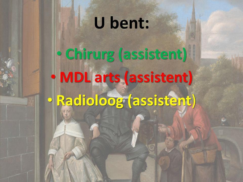 U bent: Chirurg (assistent) Chirurg (assistent) MDL arts (assistent) MDL arts (assistent) Radioloog (assistent) Radioloog (assistent)