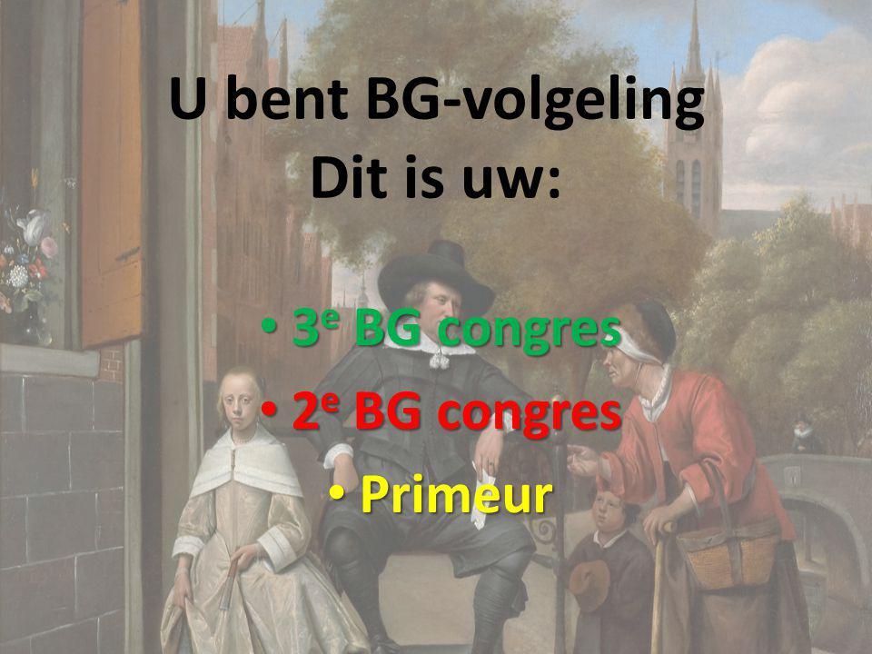 U bent BG-volgeling Dit is uw: 3 e BG congres 3 e BG congres 2 e BG congres 2 e BG congres Primeur Primeur