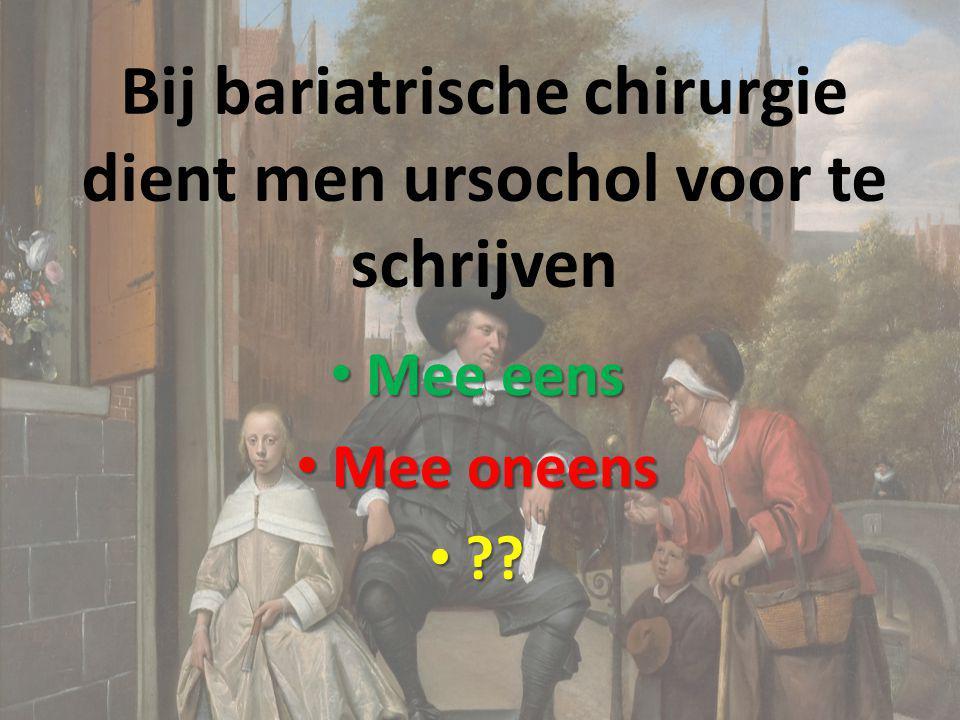 Bij bariatrische chirurgie dient men ursochol voor te schrijven Mee eens Mee eens Mee oneens Mee oneens ?? ??