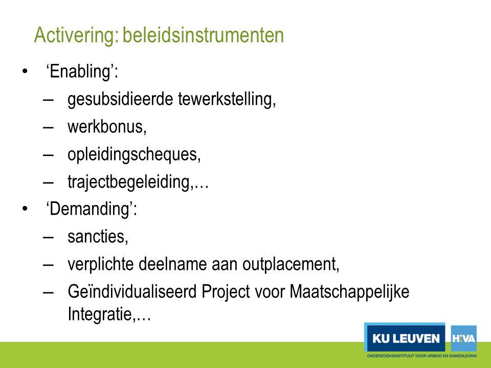Activering: beleidsinstrumenten 'Enabling': – gesubsidieerde tewerkstelling, – werkbonus, – opleidingscheques, – trajectbegeleiding,… 'Demanding': – sancties, – verplichte deelname aan outplacement, – Geïndividualiseerd Project voor Maatschappelijke Integratie,…